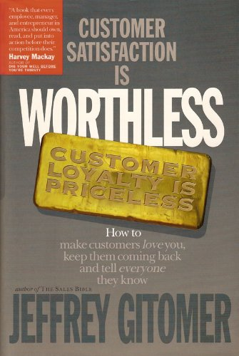 Customer Satisfaction is Worthless Customer Loyalty is Priceless: How to make customers love you, keep them coming back, and tell everyone they know by Jeffrey Gitomer