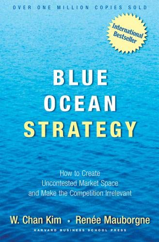 Blue Ocean Strategy: How to Create Uncontested Market Space and Make the Competition Irrelevant by Chan Kim